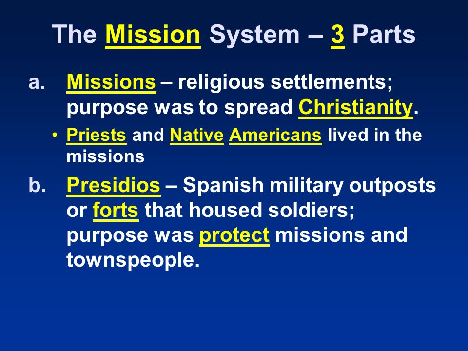The Mission System – 3 Parts a.Missions – religious settlements; purpose was to spread Christianity.