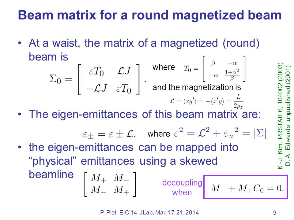 Beam matrix for a round magnetized beam At a waist, the matrix of a magnetized (round) beam is The eigen-emittances of this beam matrix are: the eigen-emittances can be mapped into physical emittances using a skewed beamline 9 P.