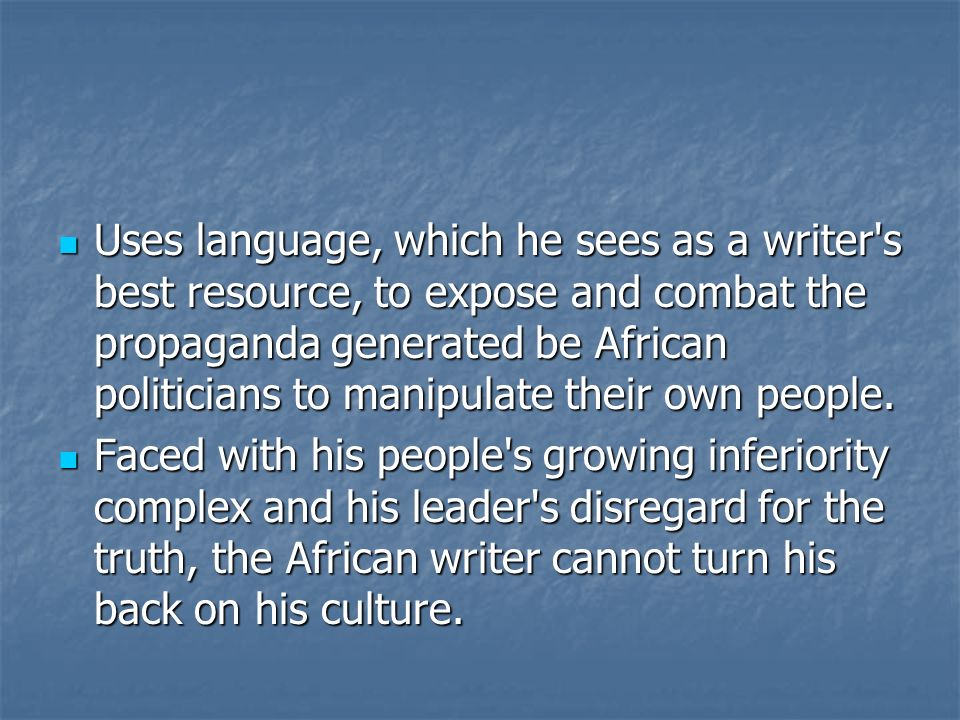 Uses language, which he sees as a writer s best resource, to expose and combat the propaganda generated be African politicians to manipulate their own people.