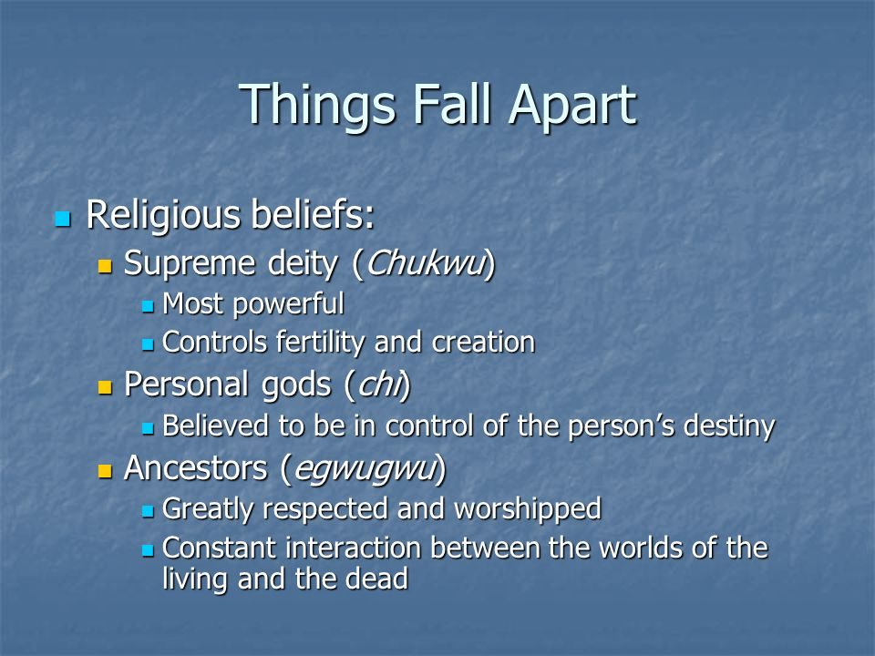 Things Fall Apart Religious beliefs: Religious beliefs: Supreme deity (Chukwu) Supreme deity (Chukwu) Most powerful Most powerful Controls fertility and creation Controls fertility and creation Personal gods (chi) Personal gods (chi) Believed to be in control of the person's destiny Believed to be in control of the person's destiny Ancestors (egwugwu) Ancestors (egwugwu) Greatly respected and worshipped Greatly respected and worshipped Constant interaction between the worlds of the living and the dead Constant interaction between the worlds of the living and the dead
