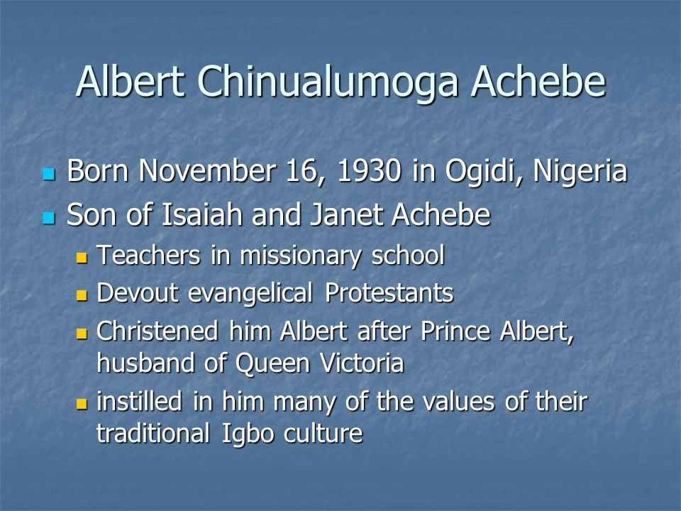 Albert Chinualumoga Achebe Born November 16, 1930 in Ogidi, Nigeria Born November 16, 1930 in Ogidi, Nigeria Son of Isaiah and Janet Achebe Son of Isaiah and Janet Achebe Teachers in missionary school Teachers in missionary school Devout evangelical Protestants Devout evangelical Protestants Christened him Albert after Prince Albert, husband of Queen Victoria Christened him Albert after Prince Albert, husband of Queen Victoria instilled in him many of the values of their traditional Igbo culture instilled in him many of the values of their traditional Igbo culture