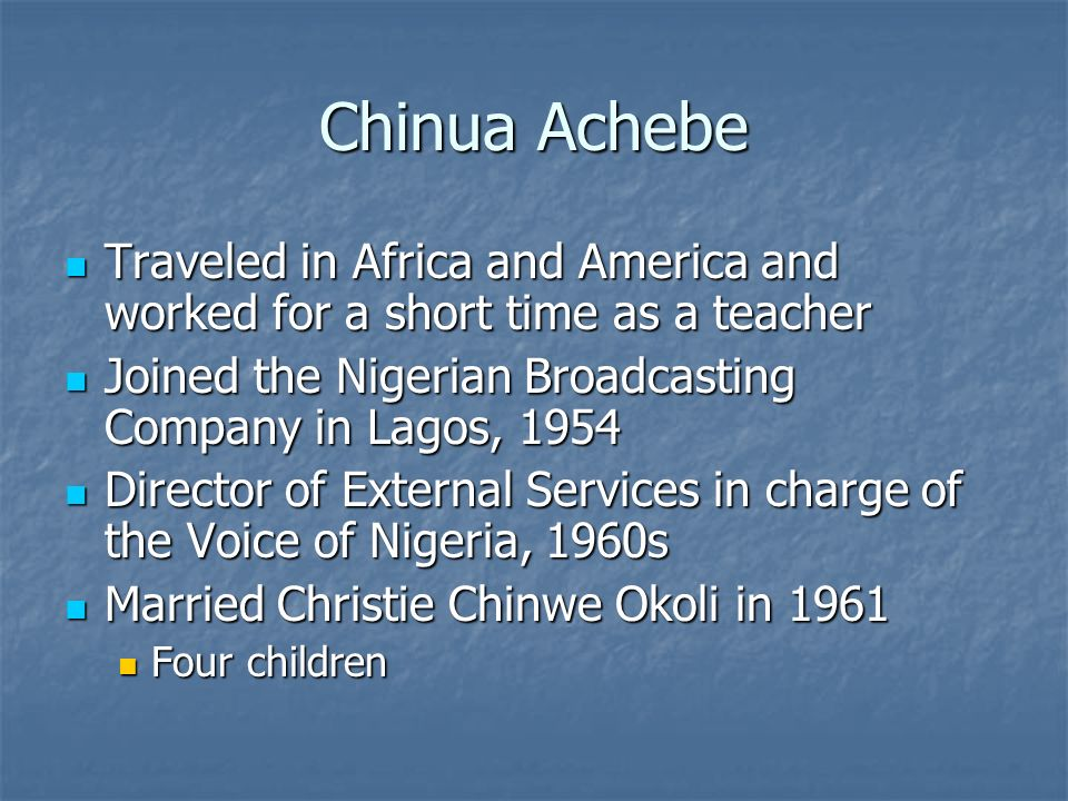 Chinua Achebe Traveled in Africa and America and worked for a short time as a teacher Traveled in Africa and America and worked for a short time as a teacher Joined the Nigerian Broadcasting Company in Lagos, 1954 Joined the Nigerian Broadcasting Company in Lagos, 1954 Director of External Services in charge of the Voice of Nigeria, 1960s Director of External Services in charge of the Voice of Nigeria, 1960s Married Christie Chinwe Okoli in 1961 Married Christie Chinwe Okoli in 1961 Four children Four children