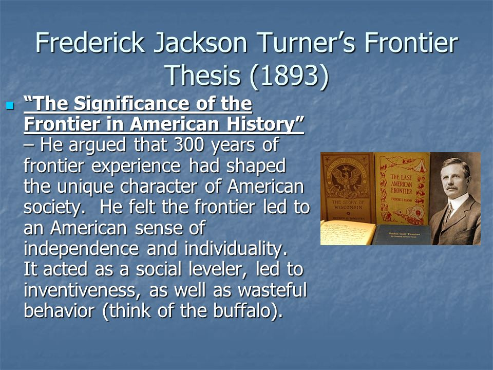 summary of turners thesis The frontier thesis or turner thesis, is the argument advanced by historian frederick jackson turner in 1893 that the origin of the distinctive egalitarian, democratic, aggressive, and innovative features of the american character has been the american frontier experience he stressed the process—the moving frontier line—and the impact it.