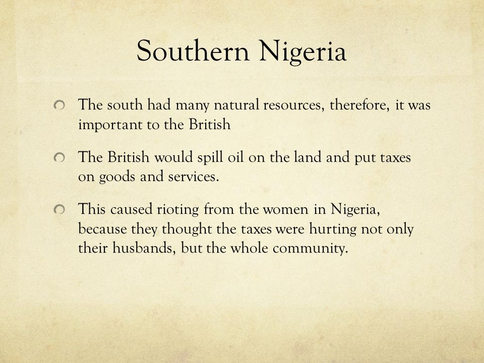 Southern Nigeria The south had many natural resources, therefore, it was important to the British The British would spill oil on the land and put taxes on goods and services.