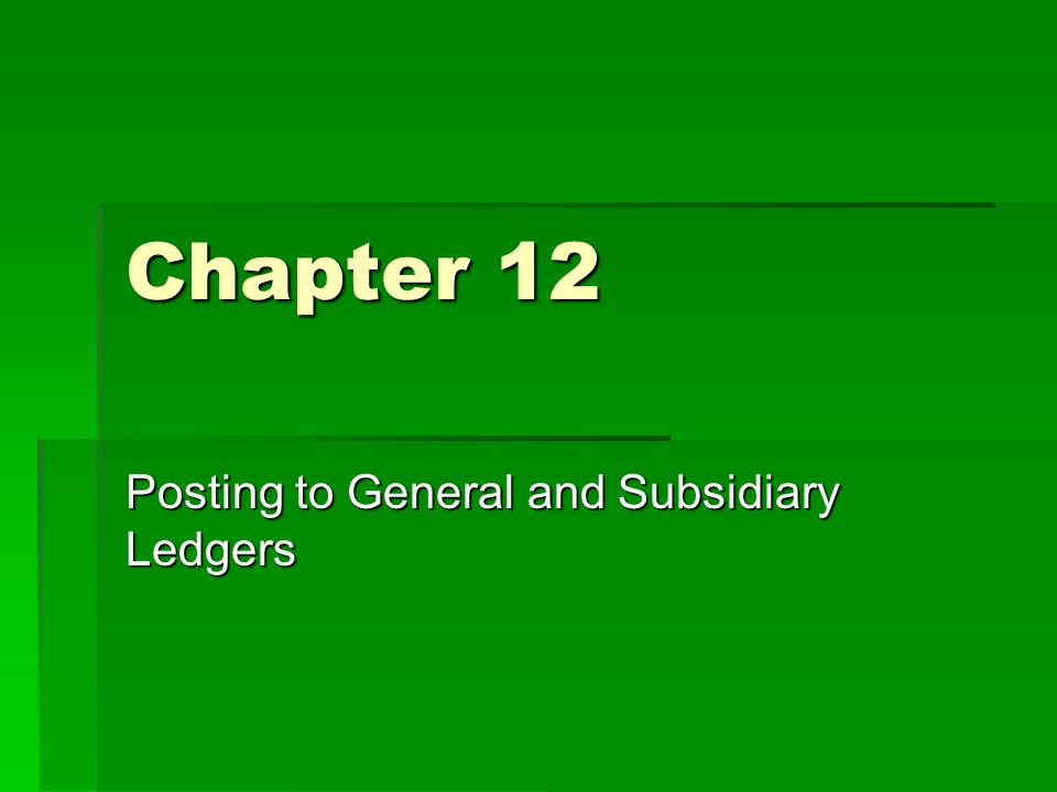 Chapter 12 Posting to General and Subsidiary Ledgers