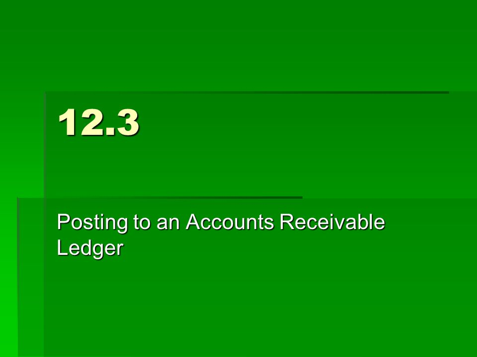 12.3 Posting to an Accounts Receivable Ledger