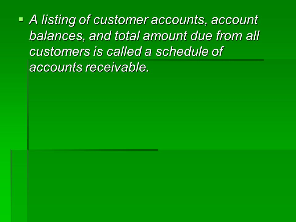  A listing of customer accounts, account balances, and total amount due from all customers is called a schedule of accounts receivable.