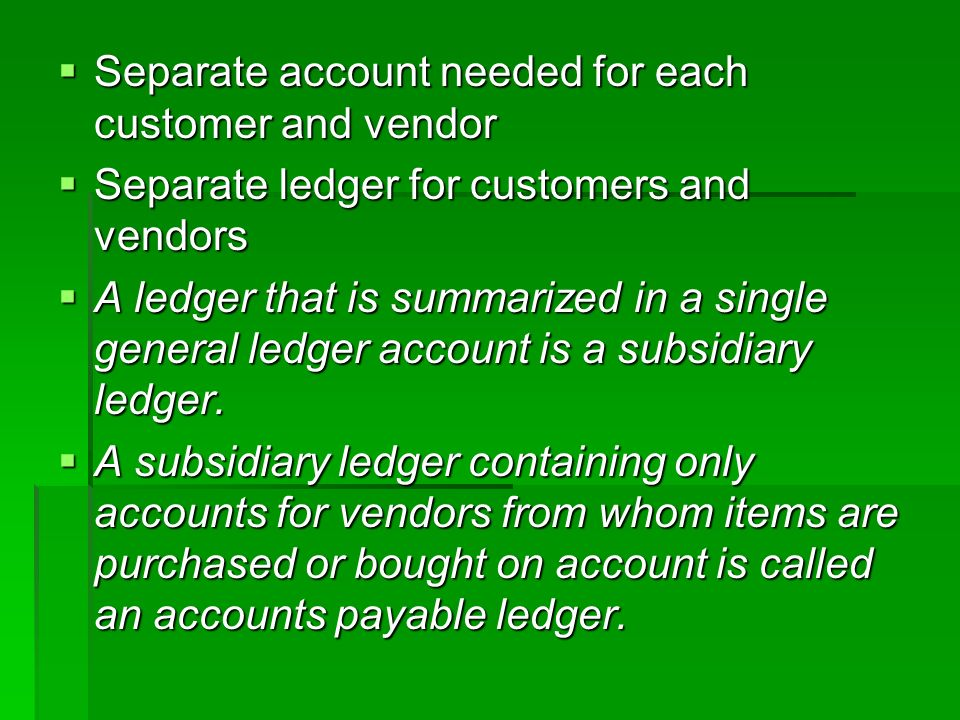  Separate account needed for each customer and vendor  Separate ledger for customers and vendors  A ledger that is summarized in a single general ledger account is a subsidiary ledger.