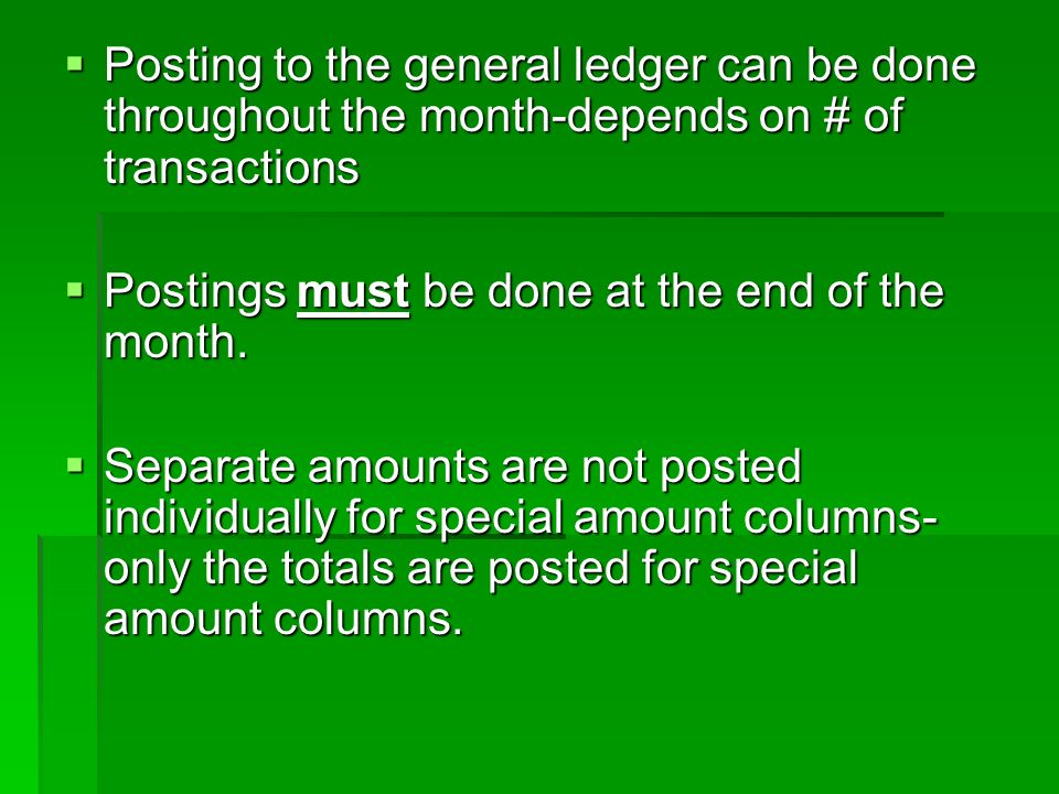  Posting to the general ledger can be done throughout the month-depends on # of transactions  Postings must be done at the end of the month.