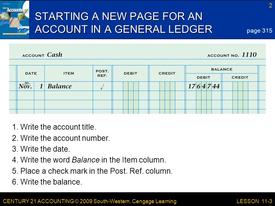 CENTURY 21 ACCOUNTING © 2009 South-Western, Cengage Learning 2 LESSON 11-3 STARTING A NEW PAGE FOR AN ACCOUNT IN A GENERAL LEDGER page