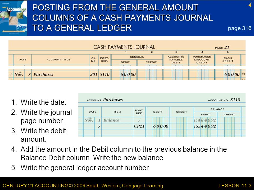 CENTURY 21 ACCOUNTING © 2009 South-Western, Cengage Learning 4 LESSON 11-3 POSTING FROM THE GENERAL AMOUNT COLUMNS OF A CASH PAYMENTS JOURNAL TO A GENERAL LEDGER page Add the amount in the Debit column to the previous balance in the Balance Debit column.