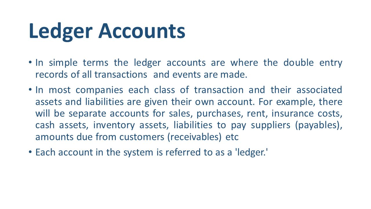 Ledger Accounts In simple terms the ledger accounts are where the double entry records of all transactions and events are made.