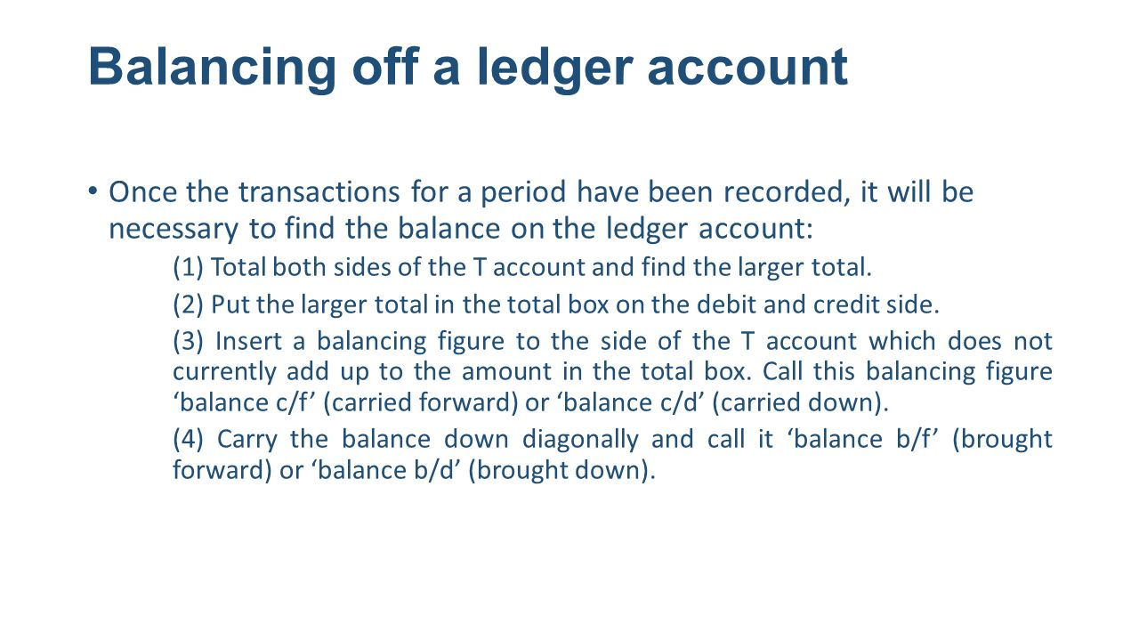 Balancing off a ledger account Once the transactions for a period have been recorded, it will be necessary to find the balance on the ledger account: (1) Total both sides of the T account and find the larger total.