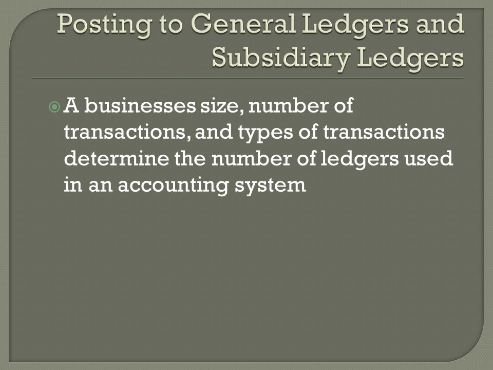  A businesses size, number of transactions, and types of transactions determine the number of ledgers used in an accounting system