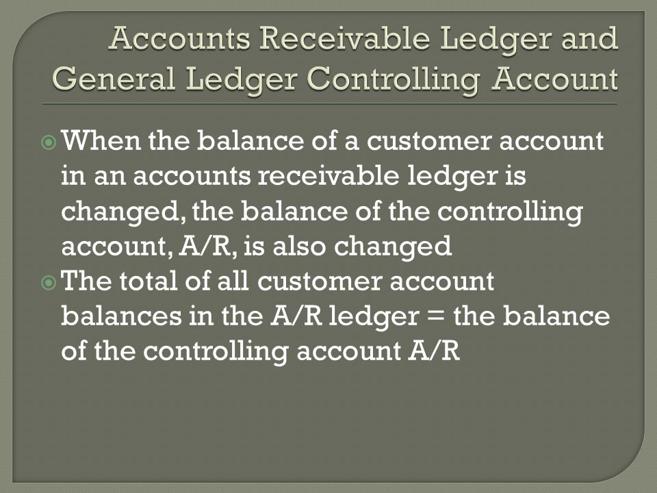  When the balance of a customer account in an accounts receivable ledger is changed, the balance of the controlling account, A/R, is also changed  The total of all customer account balances in the A/R ledger = the balance of the controlling account A/R