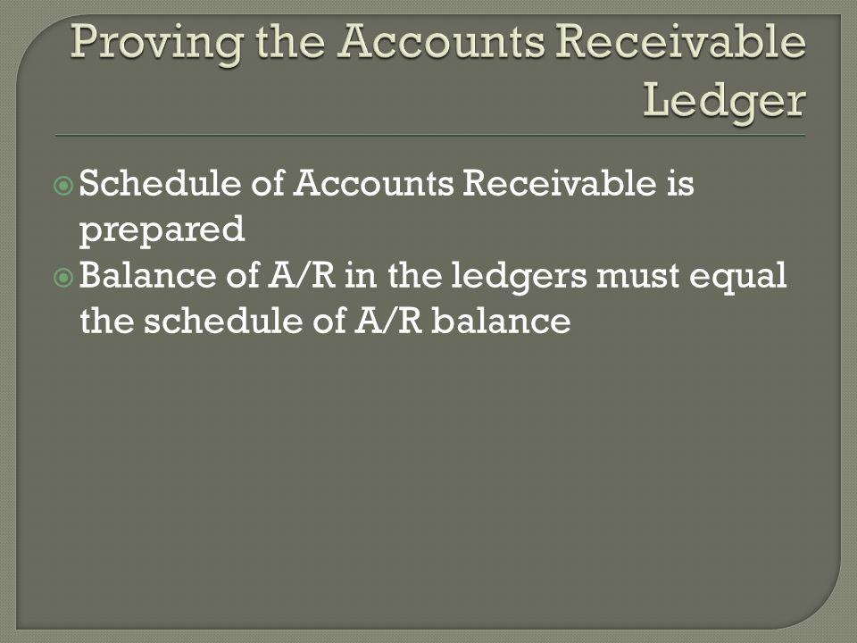  Schedule of Accounts Receivable is prepared  Balance of A/R in the ledgers must equal the schedule of A/R balance