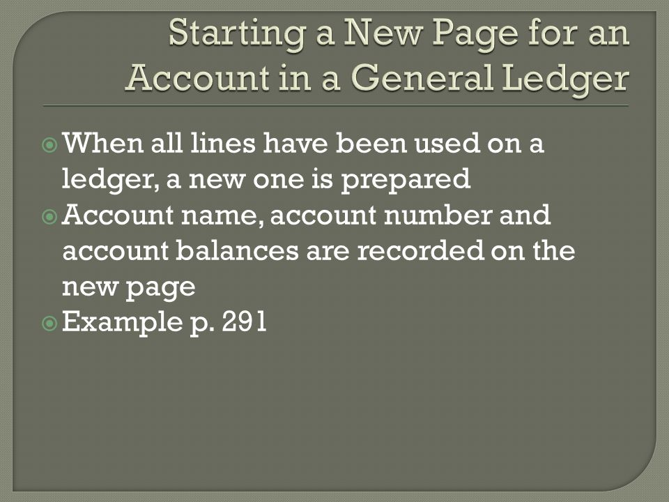  When all lines have been used on a ledger, a new one is prepared  Account name, account number and account balances are recorded on the new page  Example p.