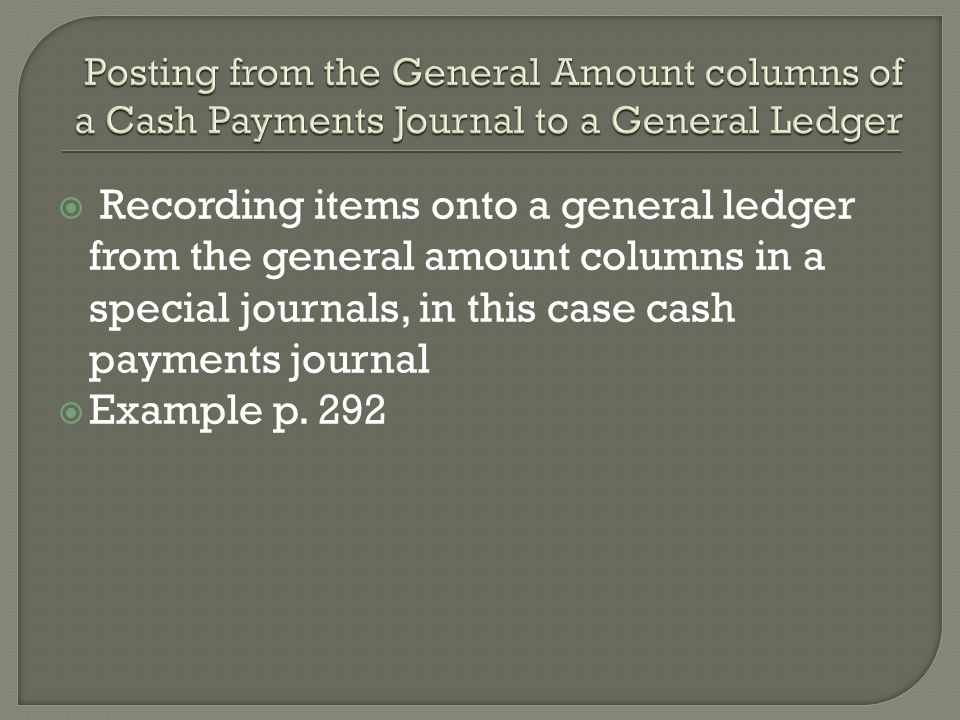  Recording items onto a general ledger from the general amount columns in a special journals, in this case cash payments journal  Example p.