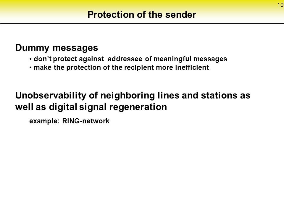 10 Protection of the sender Dummy messages don't protect against addressee of meaningful messages make the protection of the recipient more inefficient Unobservability of neighboring lines and stations as well as digital signal regeneration example: RING-network