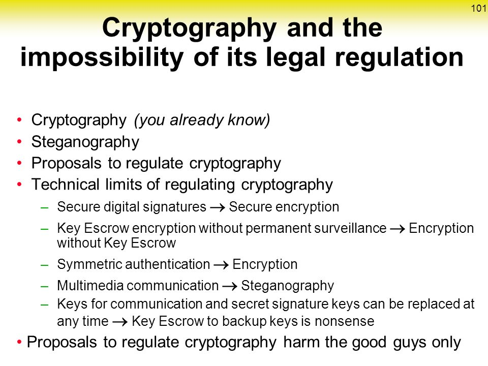 101 Cryptography (you already know) Steganography Proposals to regulate cryptography Technical limits of regulating cryptography –Secure digital signatures  Secure encryption –Key Escrow encryption without permanent surveillance  Encryption without Key Escrow –Symmetric authentication  Encryption –Multimedia communication  Steganography –Keys for communication and secret signature keys can be replaced at any time  Key Escrow to backup keys is nonsense Proposals to regulate cryptography harm the good guys only Cryptography and the impossibility of its legal regulation