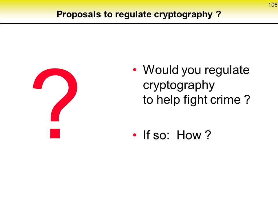 106 Proposals to regulate cryptography . Would you regulate cryptography to help fight crime .