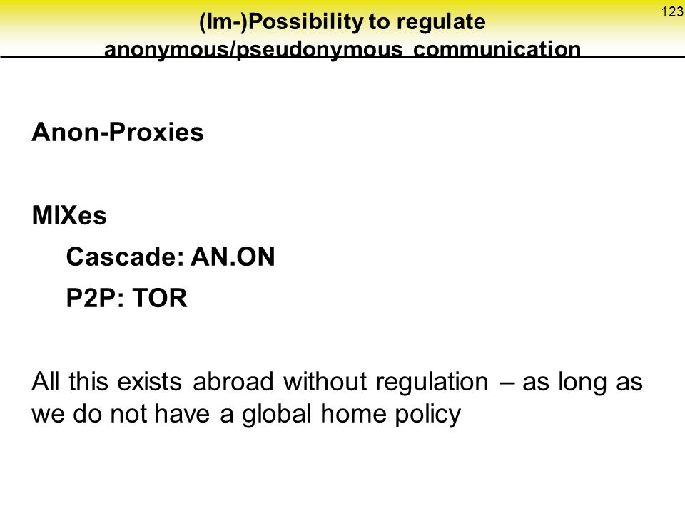 123 (Im-)Possibility to regulate anonymous/pseudonymous communication Anon-Proxies MIXes Cascade: AN.ON P2P: TOR All this exists abroad without regulation – as long as we do not have a global home policy