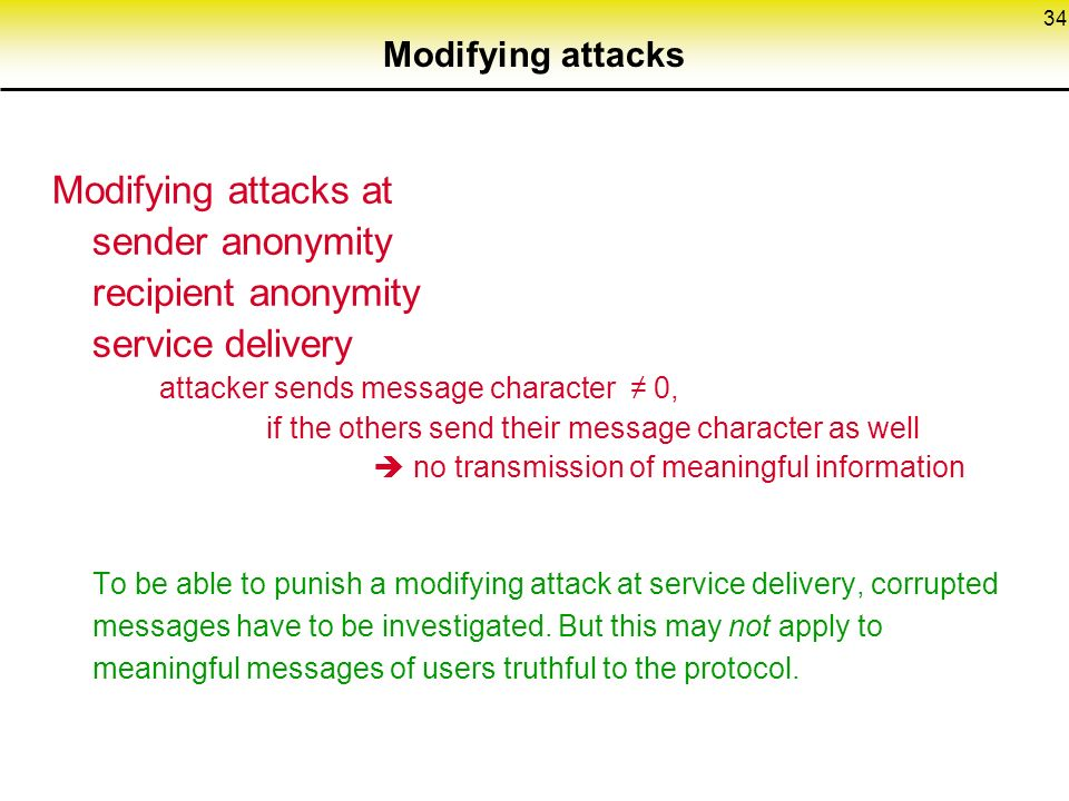34 Modifying attacks Modifying attacks at sender anonymity recipient anonymity service delivery attacker sends message character ≠ 0, if the others send their message character as well  no transmission of meaningful information To be able to punish a modifying attack at service delivery, corrupted messages have to be investigated.