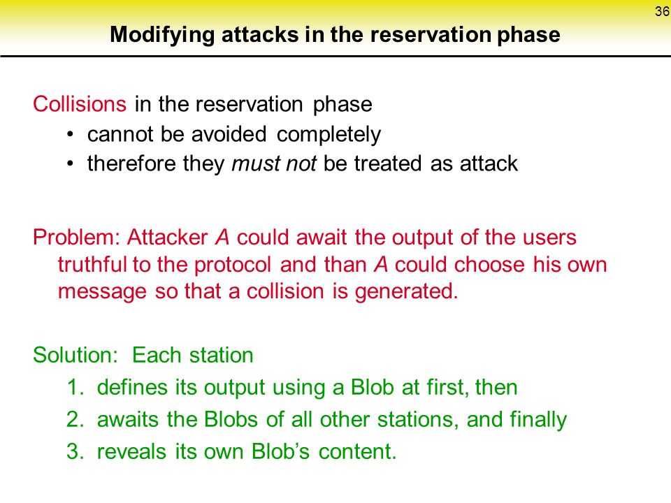 36 Modifying attacks in the reservation phase Collisions in the reservation phase cannot be avoided completely therefore they must not be treated as attack Problem: Attacker A could await the output of the users truthful to the protocol and than A could choose his own message so that a collision is generated.