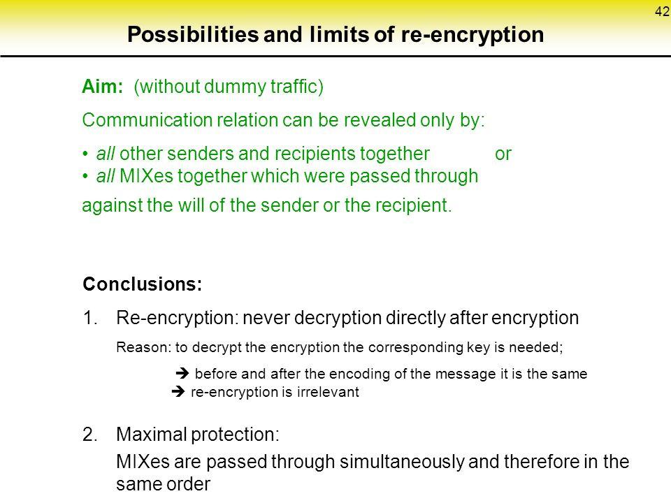 42 Possibilities and limits of re-encryption Aim: (without dummy traffic) Communication relation can be revealed only by: all other senders and recipients together or all MIXes together which were passed through against the will of the sender or the recipient.