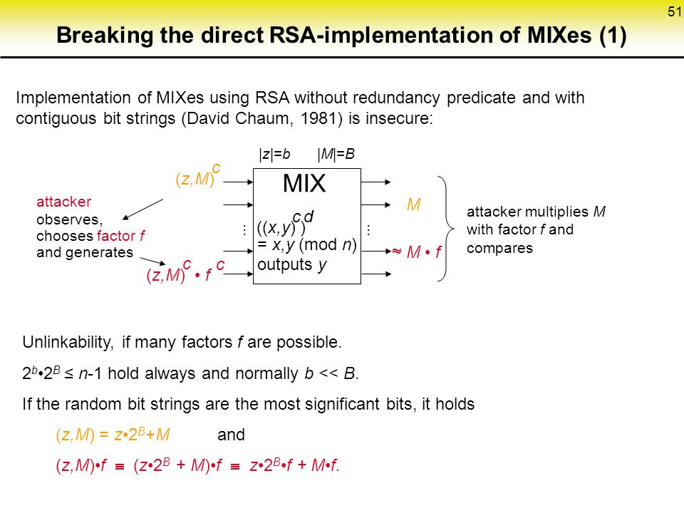 51 Breaking the direct RSA-implementation of MIXes (1) Implementation of MIXes using RSA without redundancy predicate and with contiguous bit strings (David Chaum, 1981) is insecure: (z,M) c MIX ((x,y) ) cd = x,y (mod n) outputs y |z|=b |M|=B M attacker multiplies M with factor f and compares attacker observes, chooses factor f and generates (z,M) f c c  M f Unlinkability, if many factors f are possible.