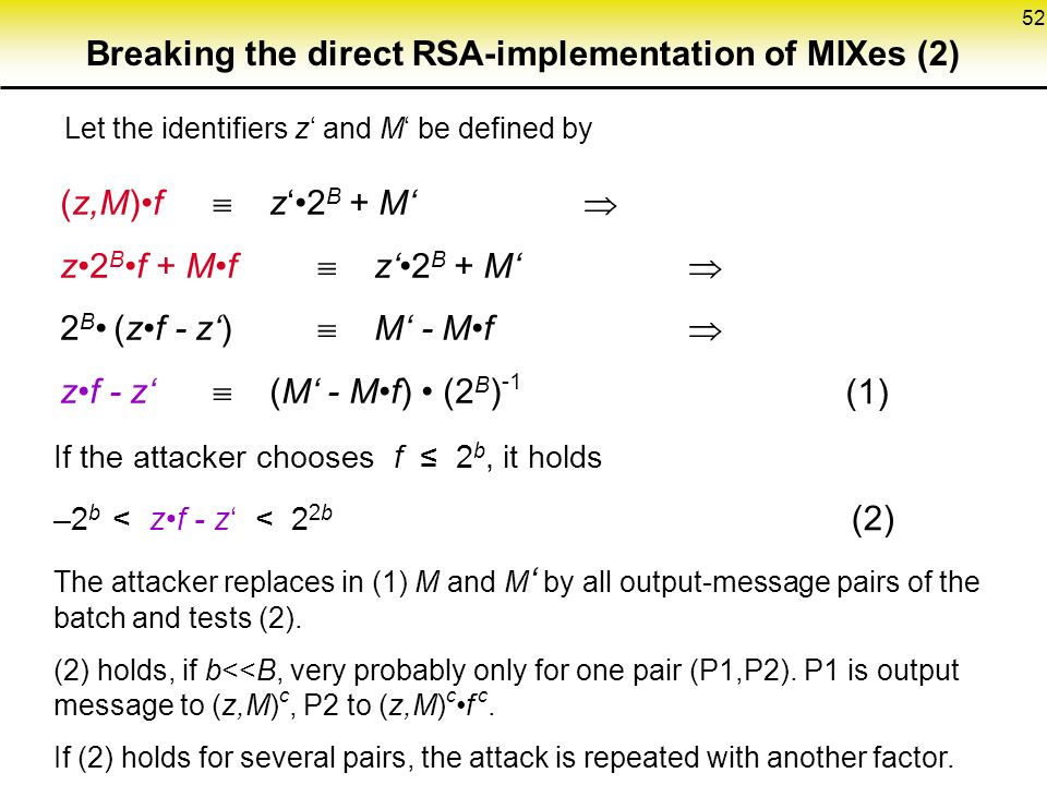52 Breaking the direct RSA-implementation of MIXes (2) Let the identifiers z' and M' be defined by (z,M)f  z'2 B + M'  z2 Bf + Mf  z'2 B + M'  2 B (zf - z')  M' - Mf  zf - z'  (M' - Mf) (2 B ) -1 (1) If the attacker chooses f ≤ 2 b, it holds –2 b < zf - z' < 2 2b (2) The attacker replaces in (1) M and M ' by all output-message pairs of the batch and tests (2).