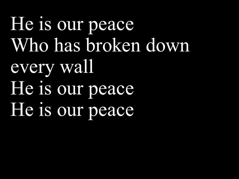 He is our peace Who has broken down every wall He is our peace