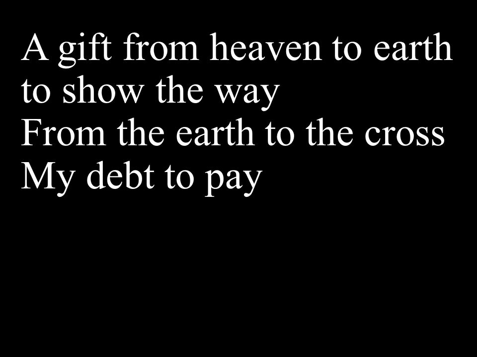 A gift from heaven to earth to show the way From the earth to the cross My debt to pay