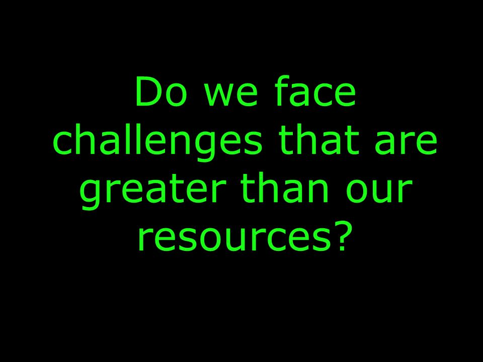 Do we face challenges that are greater than our resources