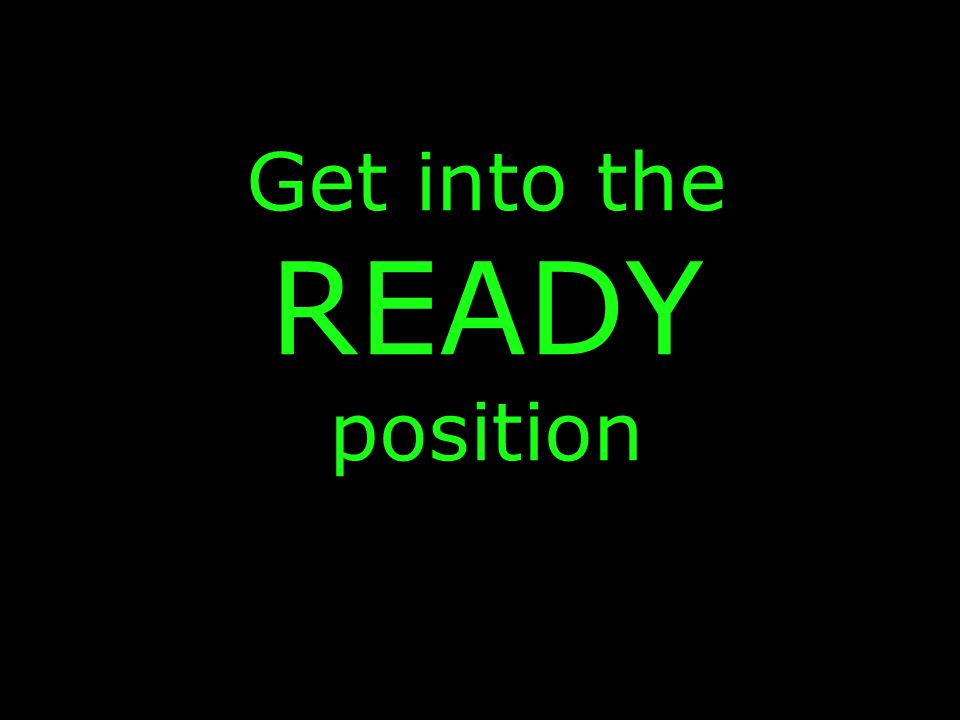 Get into the READY position