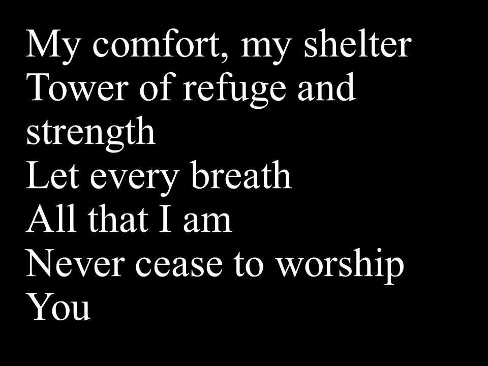 My comfort, my shelter Tower of refuge and strength Let every breath All that I am Never cease to worship You