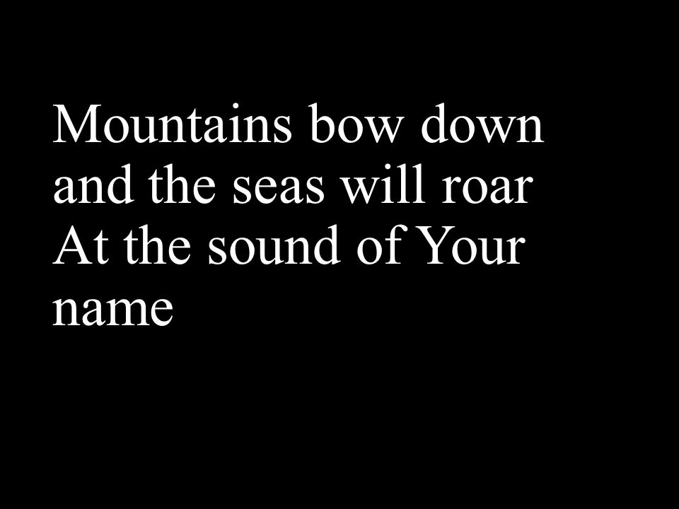 Mountains bow down and the seas will roar At the sound of Your name