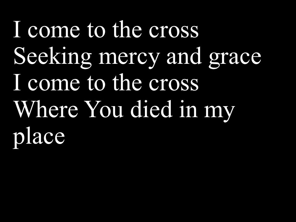 I come to the cross Seeking mercy and grace I come to the cross Where You died in my place
