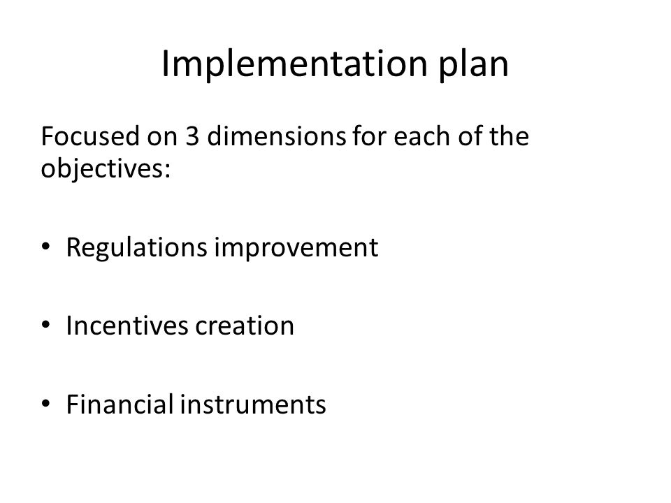 Implementation plan Focused on 3 dimensions for each of the objectives: Regulations improvement Incentives creation Financial instruments