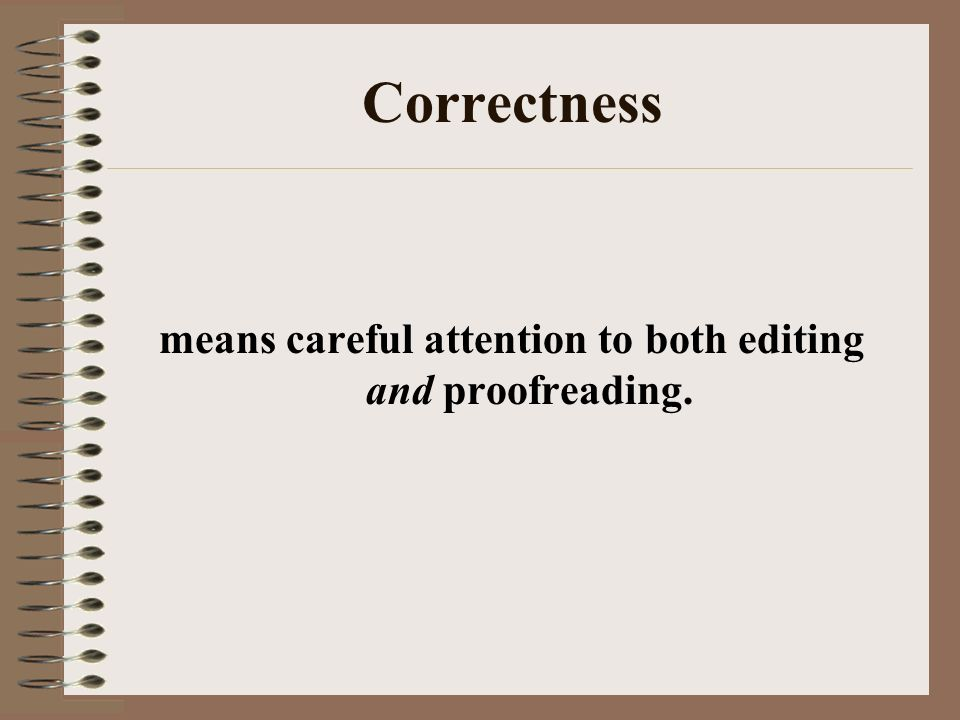 Correctness means careful attention to both editing and proofreading.