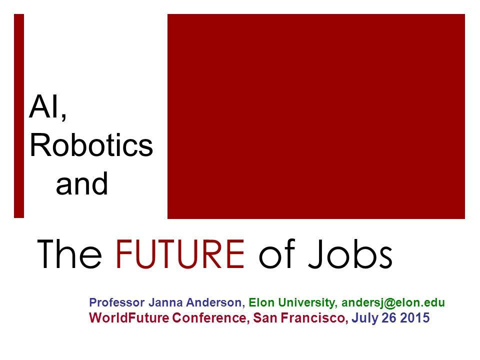 The FUTURE of Jobs AI, Robotics and Professor Janna Anderson, Elon University, andersj@elon.edu WorldFuture Conference, San Francisco, July 26 2015