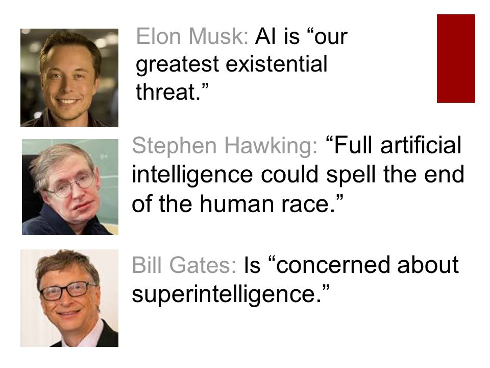 Elon Musk: AI is our greatest existential threat. Stephen Hawking: Full artificial intelligence could spell the end of the human race. Bill Gates: Is concerned about superintelligence.