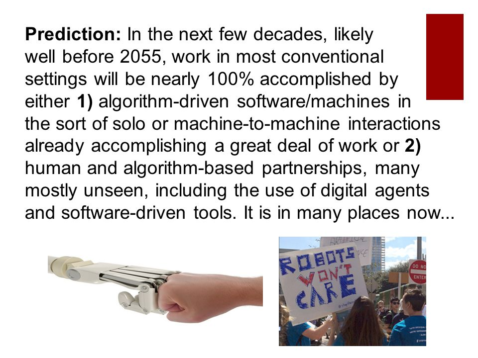 Prediction: In the next few decades, likely well before 2055, work in most conventional settings will be nearly 100% accomplished by either 1) algorithm-driven software/machines in the sort of solo or machine-to-machine interactions already accomplishing a great deal of work or 2) human and algorithm-based partnerships, many mostly unseen, including the use of digital agents and software-driven tools.