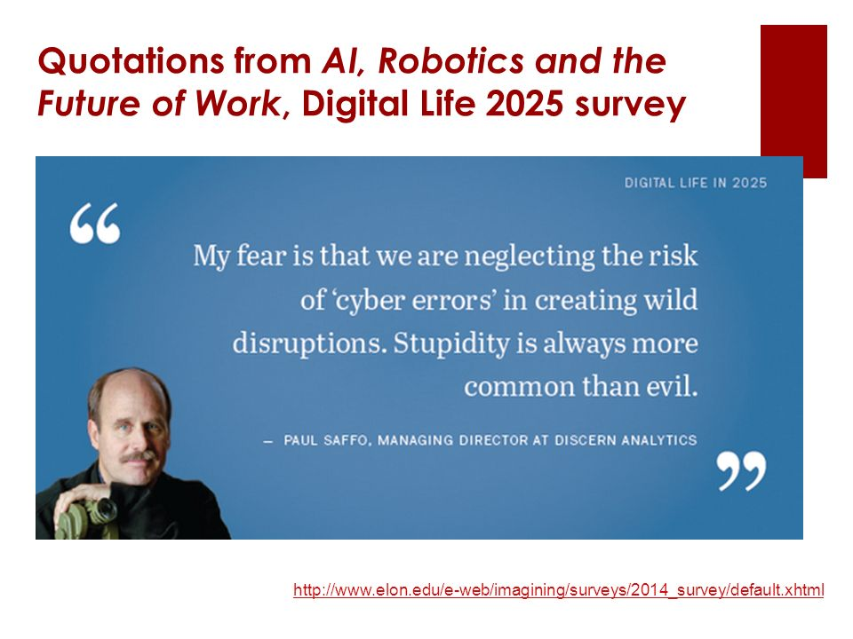 http://www.elon.edu/e-web/imagining/surveys/2014_survey/default.xhtml Quotations from AI, Robotics and the Future of Work, Digital Life 2025 survey