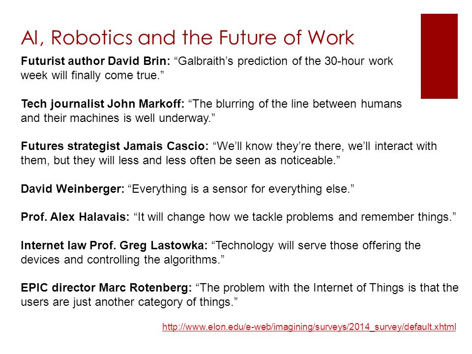 http://www.elon.edu/e-web/imagining/surveys/2014_survey/default.xhtml AI, Robotics and the Future of Work Futurist author David Brin: Galbraith's prediction of the 30-hour work week will finally come true. Tech journalist John Markoff: The blurring of the line between humans and their machines is well underway. Futures strategist Jamais Cascio: We'll know they're there, we'll interact with them, but they will less and less often be seen as noticeable. David Weinberger: Everything is a sensor for everything else. Prof.