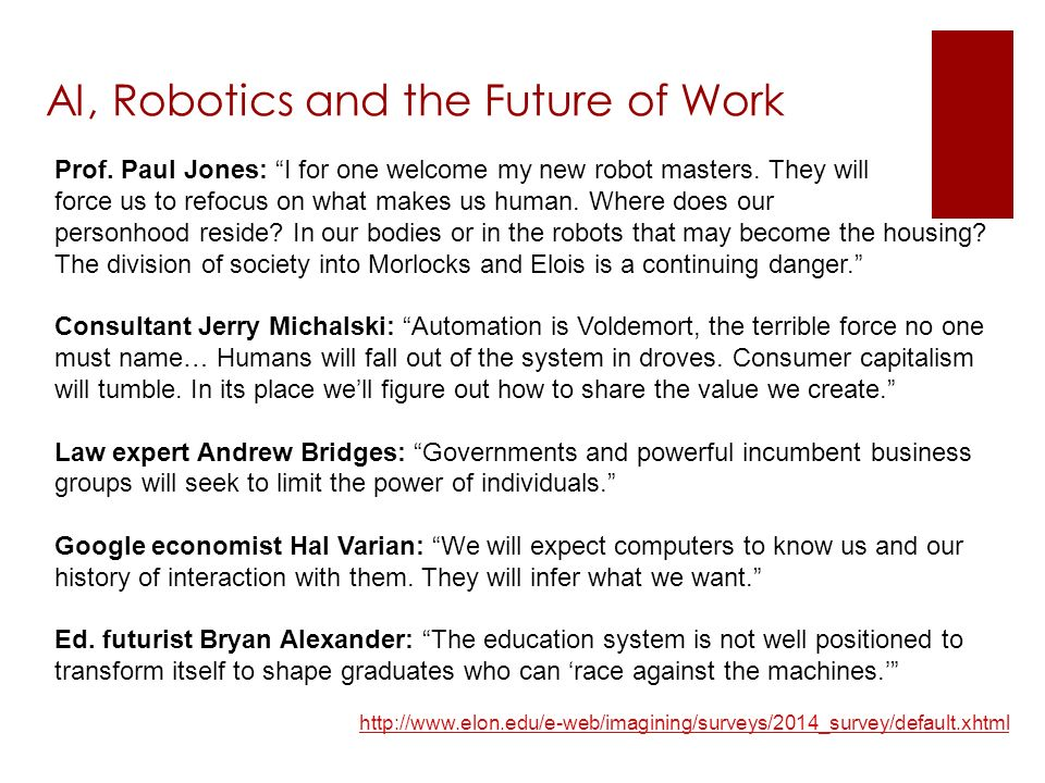 http://www.elon.edu/e-web/imagining/surveys/2014_survey/default.xhtml AI, Robotics and the Future of Work Prof.