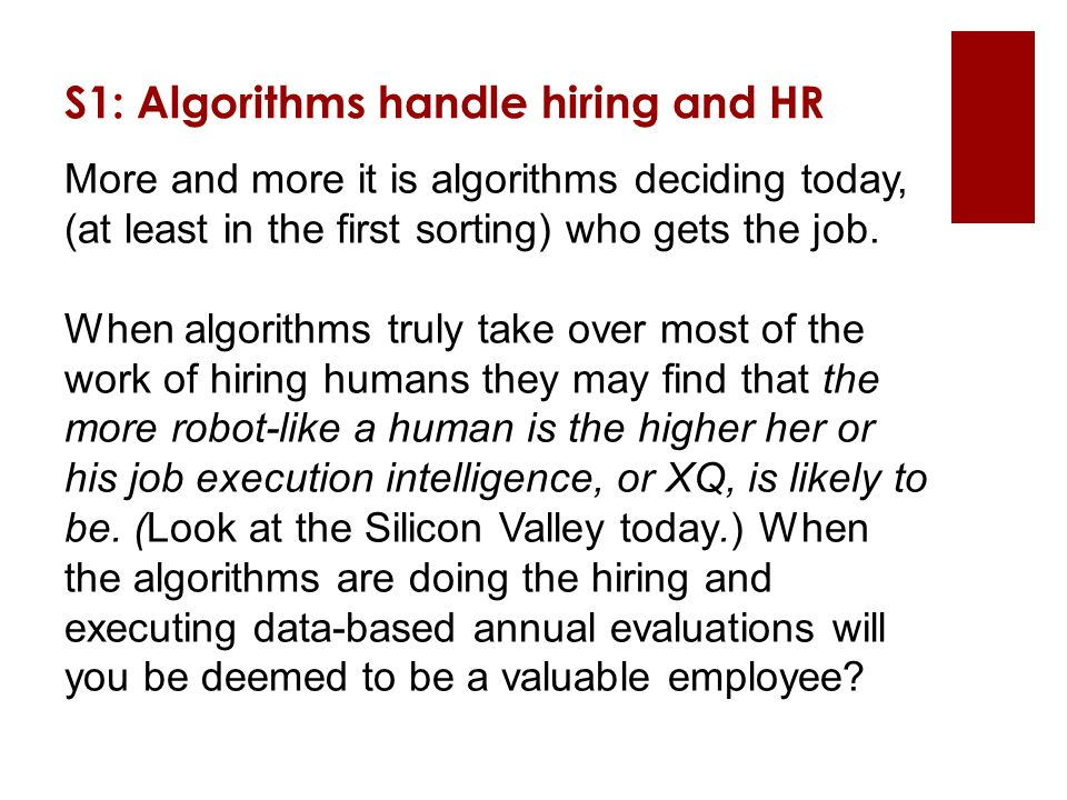 S1: Algorithms handle hiring and HR More and more it is algorithms deciding today, (at least in the first sorting) who gets the job.