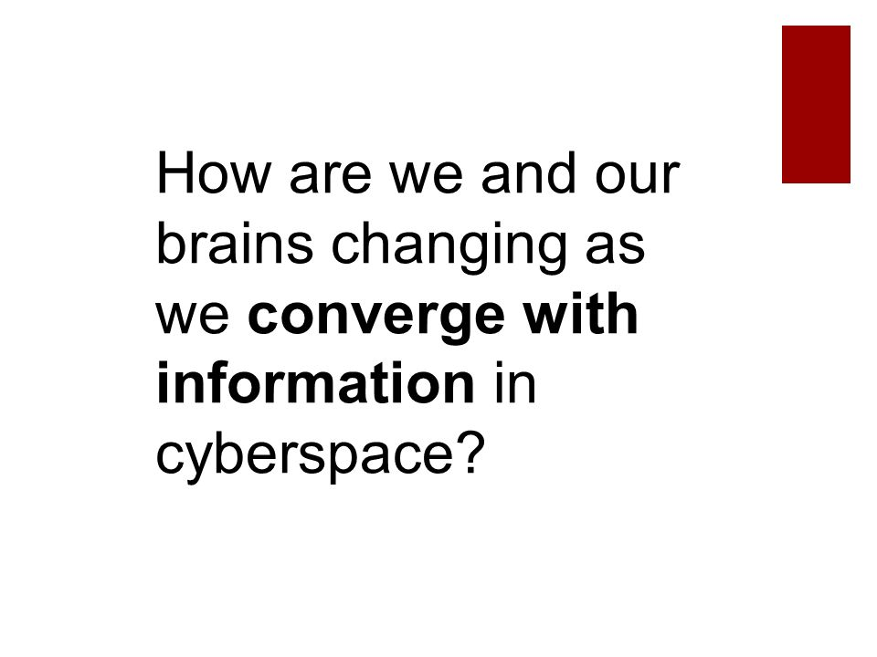 How are we and our brains changing as we converge with information in cyberspace