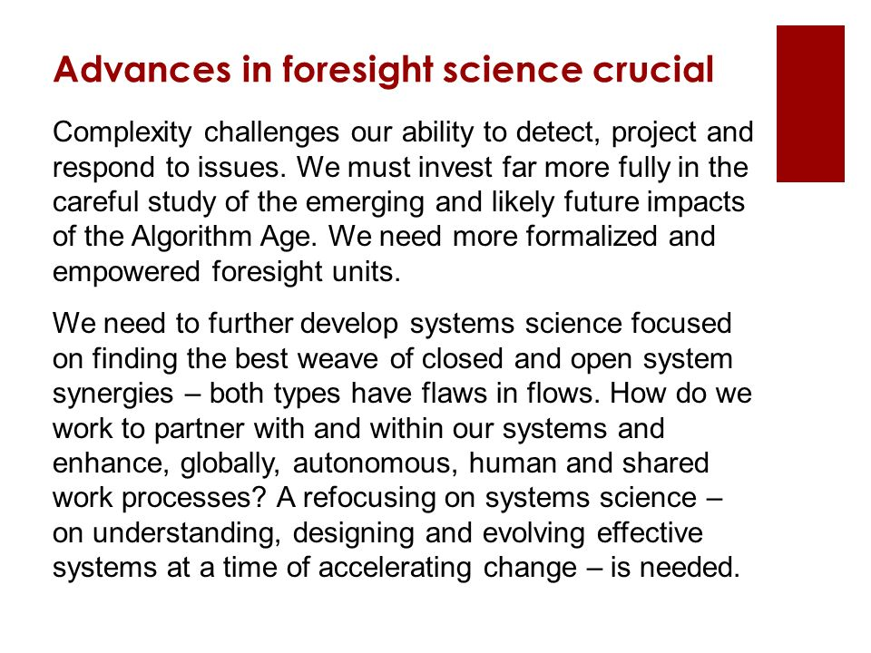 Advances in foresight science crucial Complexity challenges our ability to detect, project and respond to issues.