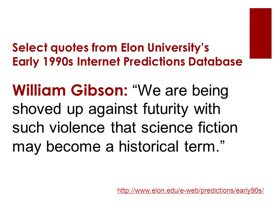 Select quotes from Elon University's Early 1990s Internet Predictions Database William Gibson: We are being shoved up against futurity with such violence that science fiction may become a historical term. http://www.elon.edu/e-web/predictions/early90s/